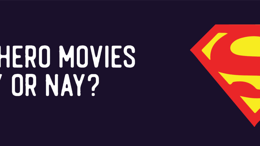 Superhero Movies – Yay or Nay?