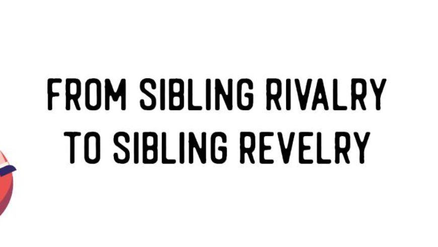 Sibling Rivalry to Sibling Revelry